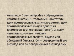 Антипод – (греч. antipodes - обращенные ногами к ногам). 1. только мн. Обитат