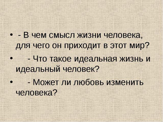 - В чем смысл жизни человека, для чего он приходит в этот мир? - Что такое и...