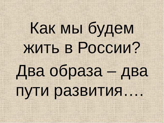 Как мы будем жить в России? Два образа – два пути развития….