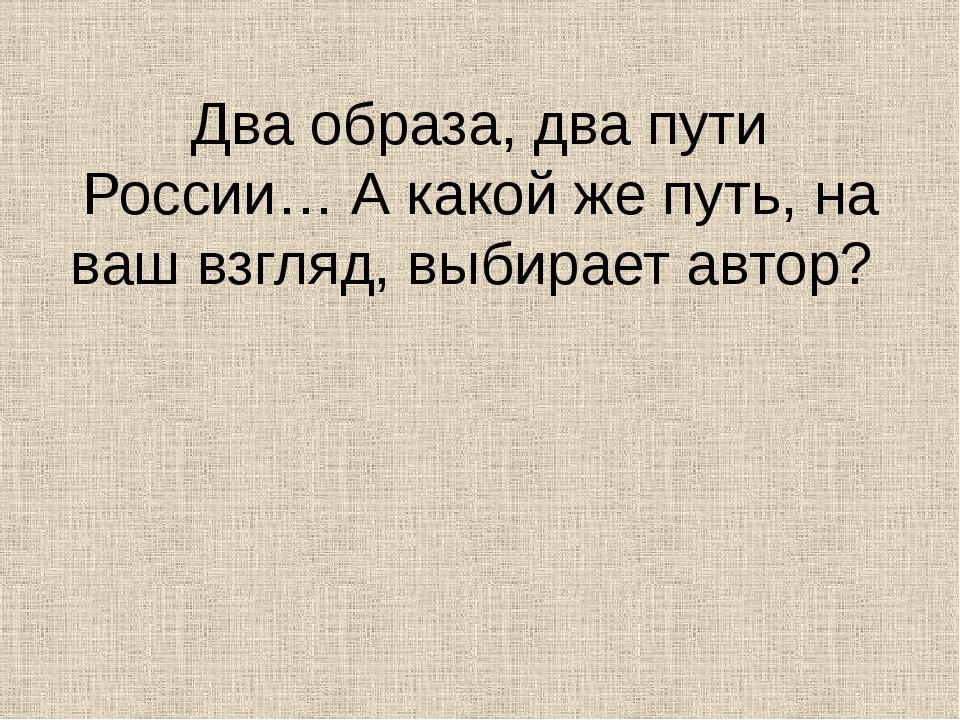 Два образа, два пути России… А какой же путь, на ваш взгляд, выбирает автор?