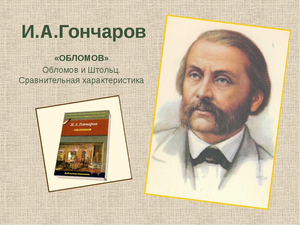 И.А.Гончаров «ОБЛОМОВ» Обломов и Штольц. Сравнительная характеристика