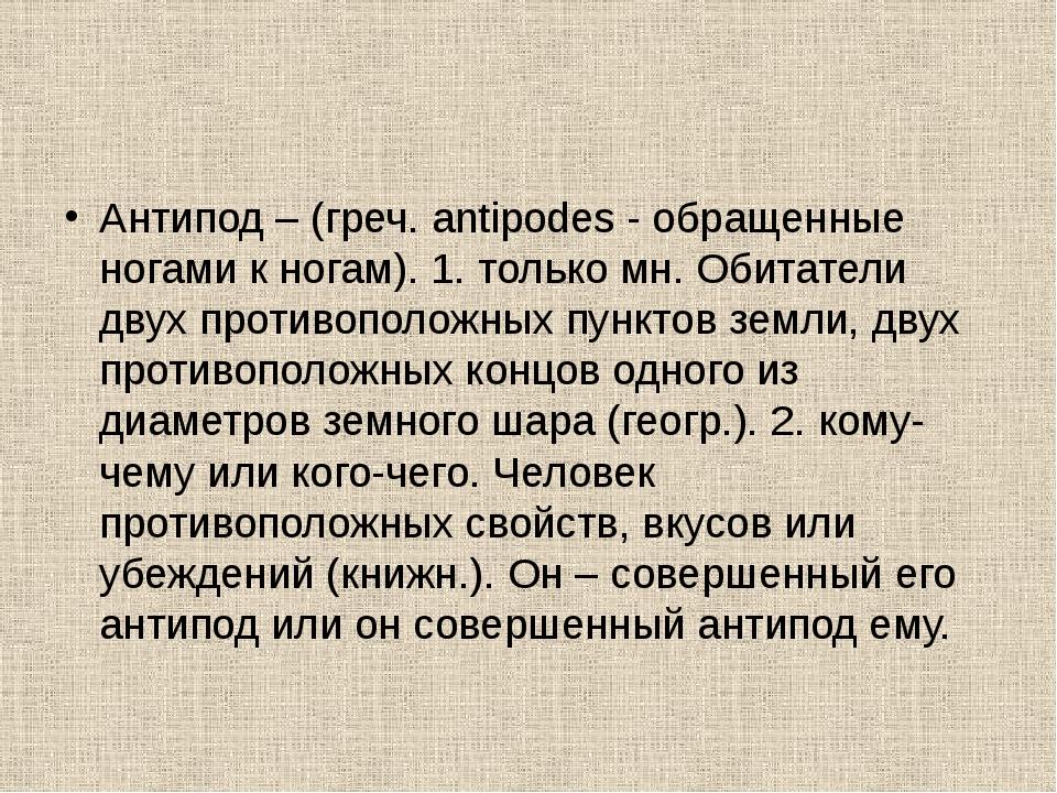 Антипод – (греч. antipodes - обращенные ногами к ногам). 1. только мн. Обитат...