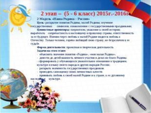2 этап – (5 - 6 класс) 2015г.-2016г. 2 Модель «Наша Родина – Россия» Цель: ра