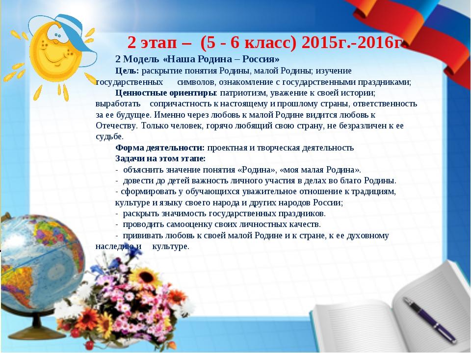 2 этап – (5 - 6 класс) 2015г.-2016г. 2 Модель «Наша Родина – Россия» Цель: ра...