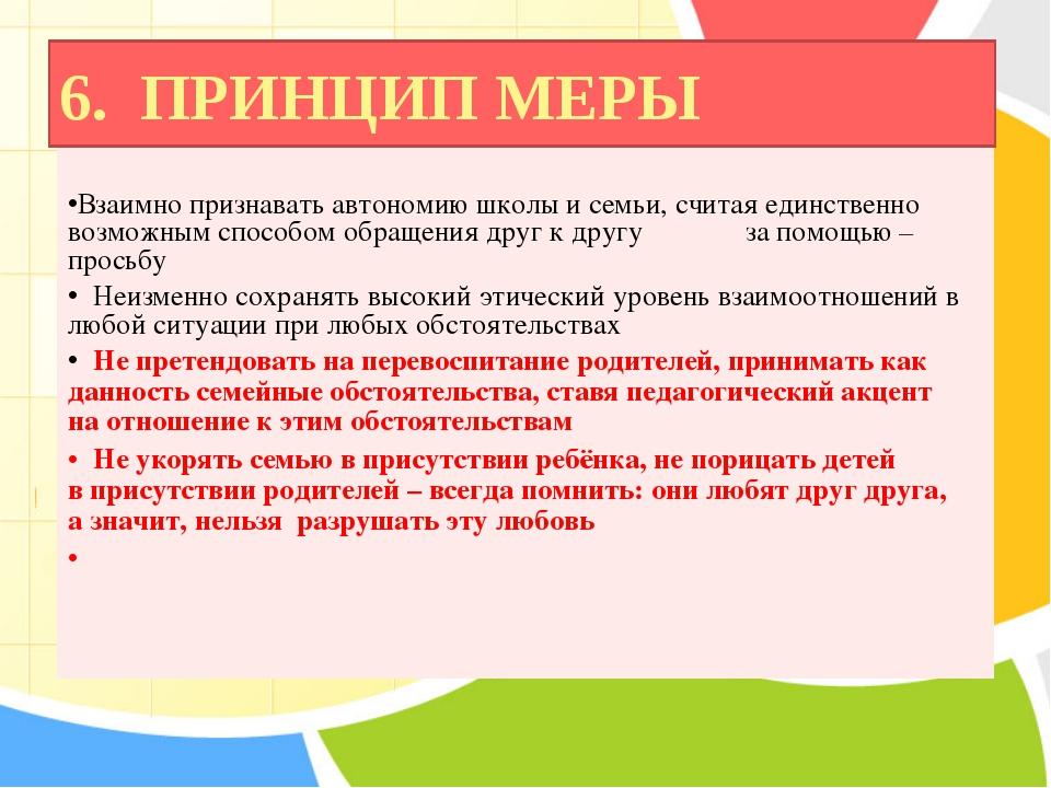 6. ПРИНЦИП МЕРЫ Взаимно признавать автономию школы и семьи, считая единственн...