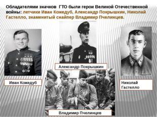Обладателями значков ГТО были герои Великой Отечественной войны: летчики Иван