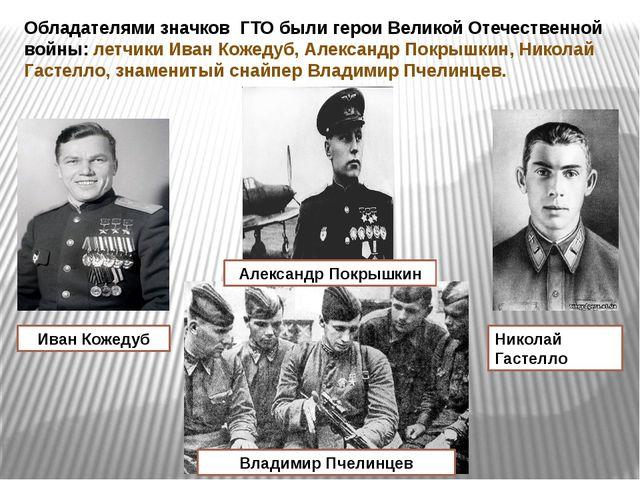 Обладателями значков ГТО были герои Великой Отечественной войны: летчики Иван...