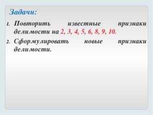 Повторить известные признаки делимости на 2, 3, 4, 5, 6, 8, 9, 10. Сформулиро