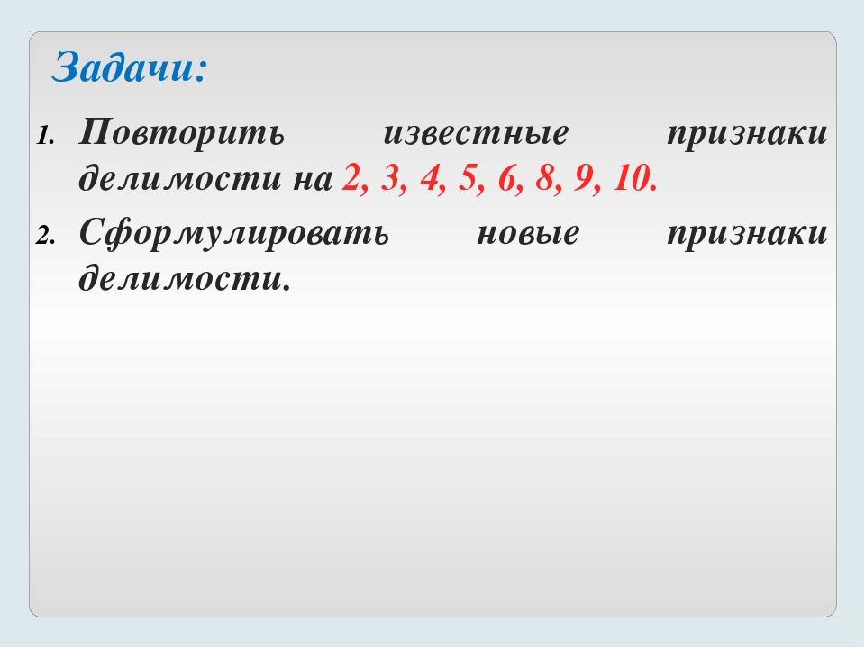 Повторить известные признаки делимости на 2, 3, 4, 5, 6, 8, 9, 10. Сформулиро...