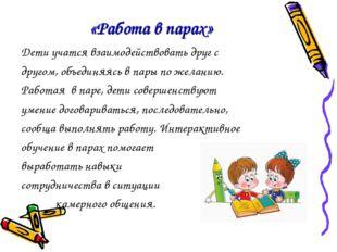 «Работа в парах» Дети учатся взаимодействовать друг с другом, объединяясь в п