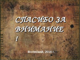 СПАСИБО ЗА ВНИМАНИЕ! Волжский, 2016 г.
