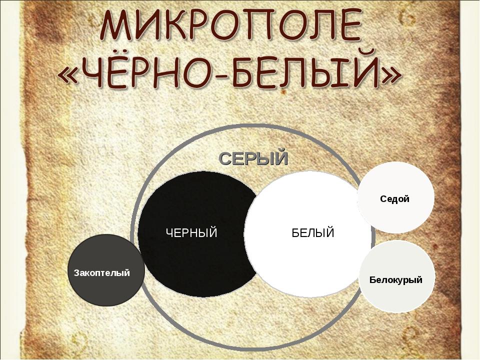 БЕЛЫЙ ЧЕРНЫЙ СЕРЫЙ Закоптелый Белокурый Седой