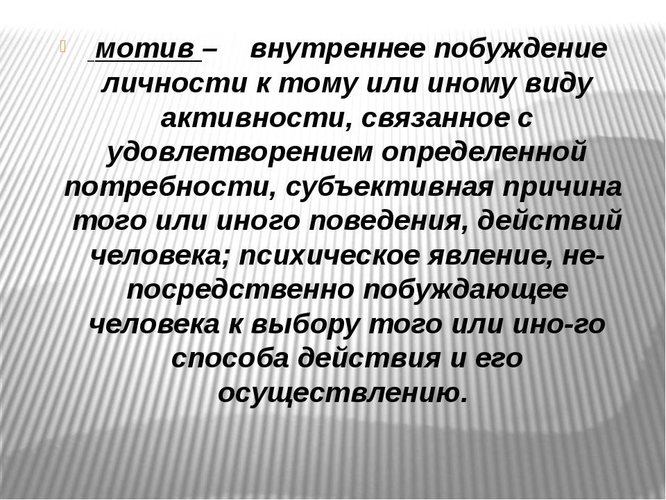 мотив – внутреннее побуждение личности к тому или иному виду активности, с...