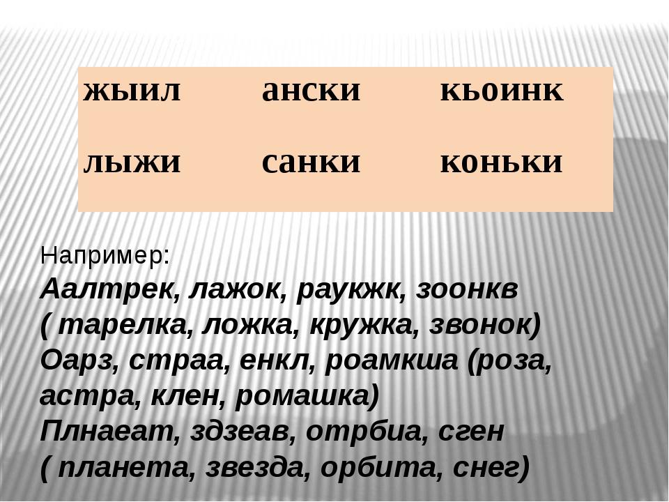 Например: Аалтрек, лажок, раукжк, зоонкв ( тарелка, ложка, кружка, звонок) О...