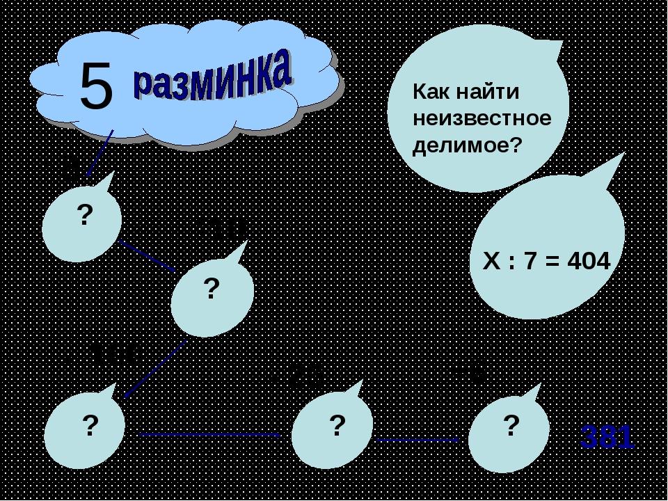 5 8 ? 10 100 ? ? - 25 ? +6 ? Как найти неизвестное делимое? Х : 7 = 404 381