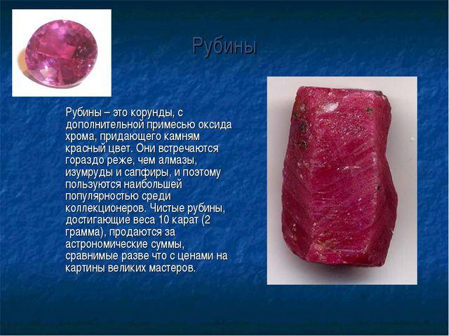 Рубины Рубины – это корунды, с дополнительной примесью оксида хрома, придающ...