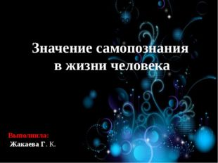 Значение самопознания в жизни человека Выполнила: Жакаева Г. К.
