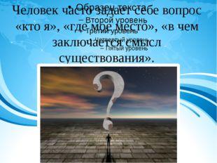 Человек часто задает себе вопрос «кто я», «где мое место», «в чем заключаетс