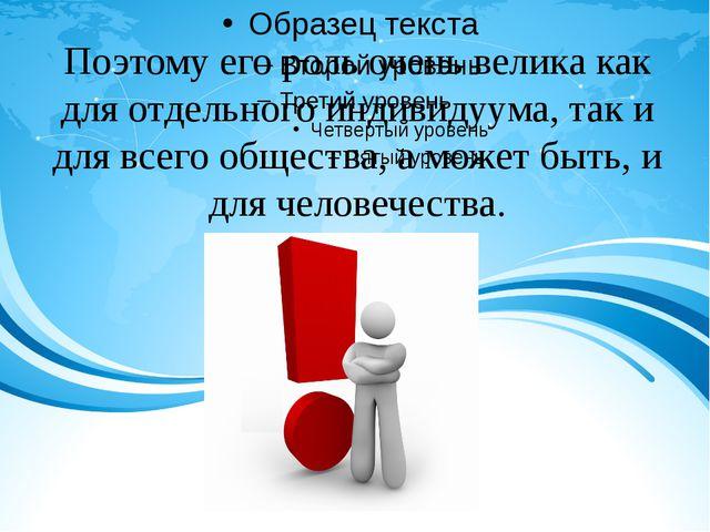 Поэтому его роль очень велика как для отдельного индивидуума, так и для всег...