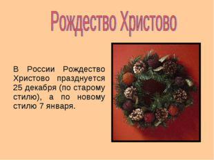 В России Рождество Христово празднуется 25 декабря (по старому стилю), а по н