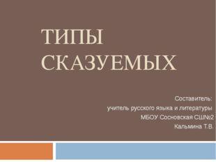 ТИПЫ СКАЗУЕМЫХ Составитель: учитель русского языка и литературы МБОУ Сосновск