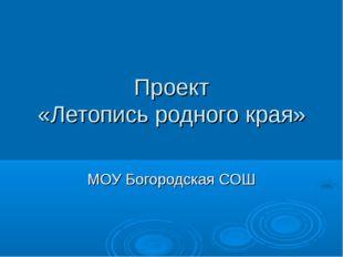 Проект «Летопись родного края» МОУ Богородская СОШ