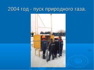 2004 год - пуск природного газа.