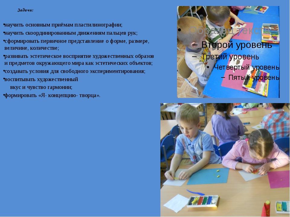 Задачи: научить основным приёмам пластилинографии; научить скоординированным...