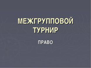 МЕЖГРУППОВОЙ ТУРНИР ПРАВО