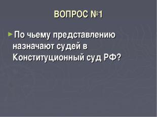ВОПРОС №1 По чьему представлению назначают судей в Конституционный суд РФ?