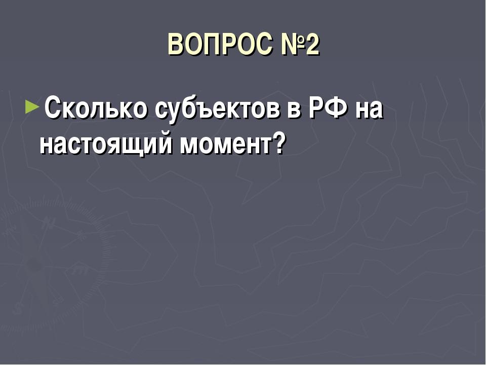 ВОПРОС №2 Сколько субъектов в РФ на настоящий момент?