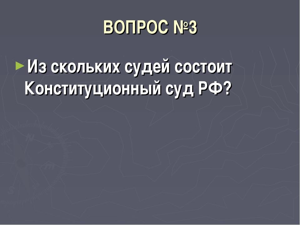 ВОПРОС №3 Из скольких судей состоит Конституционный суд РФ?
