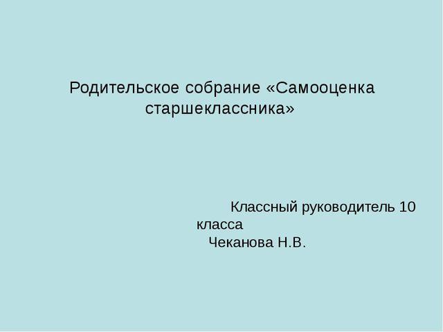 Родительское собрание «Самооценка старшеклассника» Классный руководитель 10...