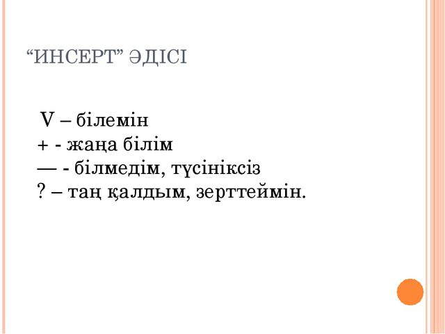 """""""ИНСЕРТ"""" ӘДІСІ V – білемін + - жаңа білім —- білмедім, түсініксіз ? – таң қа..."""