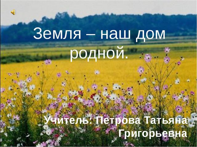 Земля – наш дом родной. Учитель: Петрова Татьяна Григорьевна
