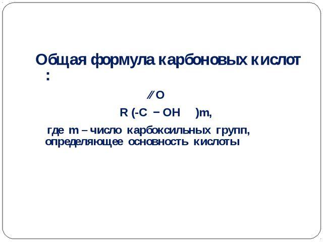 Общая формула карбоновых кислот : ∕∕ О R (-C − ОН )m, где m – число карбокси...
