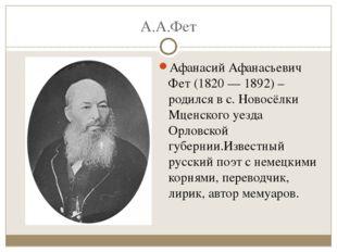 А.А.Фет Афанасий Афанасьевич Фет (1820 — 1892) –родился в с. Новосёлки Мценск