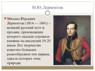 М.Ю.Лермонтов Михаил Юрьевич Лермонтов (1814 — 1841) – великий русский поэт и