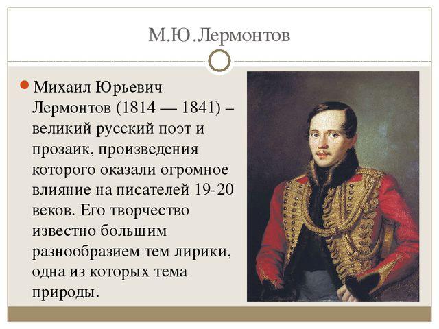 М.Ю.Лермонтов Михаил Юрьевич Лермонтов (1814 — 1841) – великий русский поэт и...