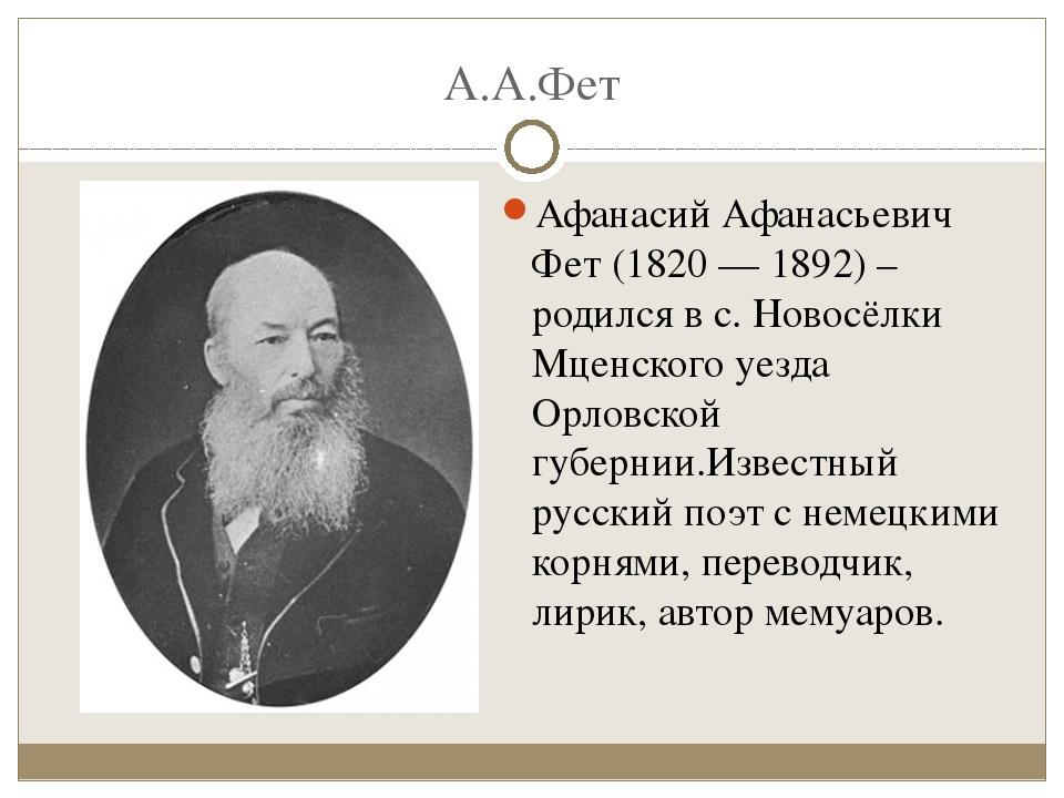 А.А.Фет Афанасий Афанасьевич Фет (1820 — 1892) –родился в с. Новосёлки Мценск...