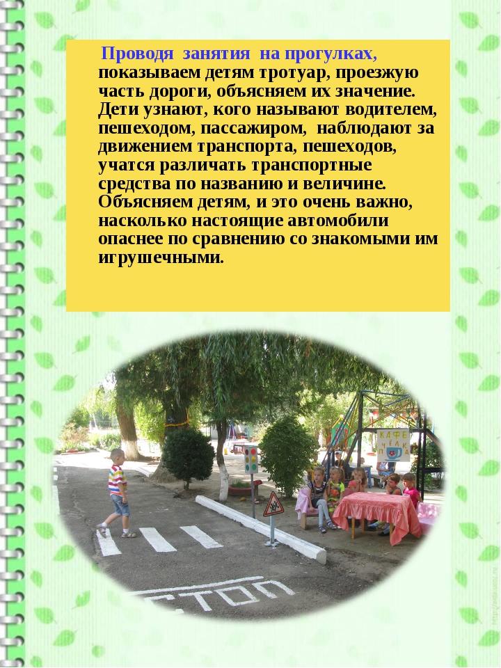 Проводя занятия на прогулках, показываем детям тротуар, проезжую часть дорог...