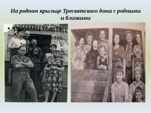 На родном крыльце Тресвятского дома с родными и близкими