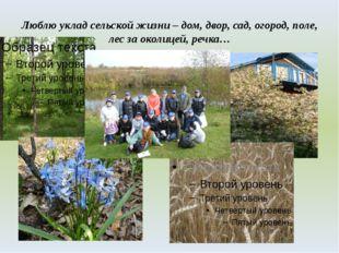 Люблю уклад сельской жизни – дом, двор, сад, огород, поле, лес за околицей, р