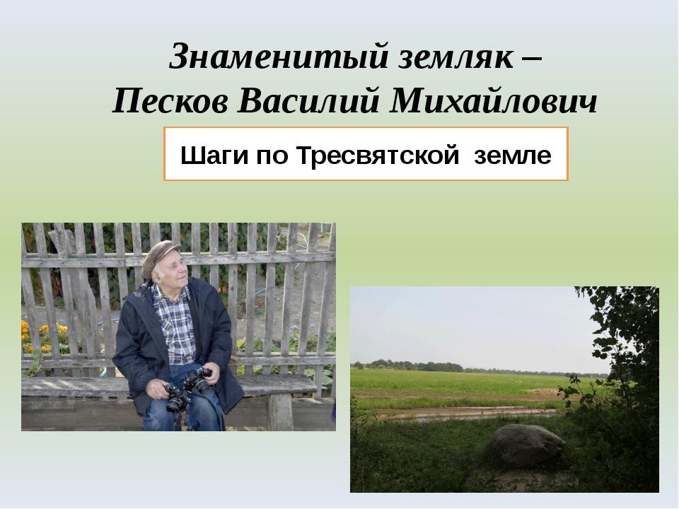 Знаменитый земляк – Песков Василий Михайлович Шаги по Тресвятской земле