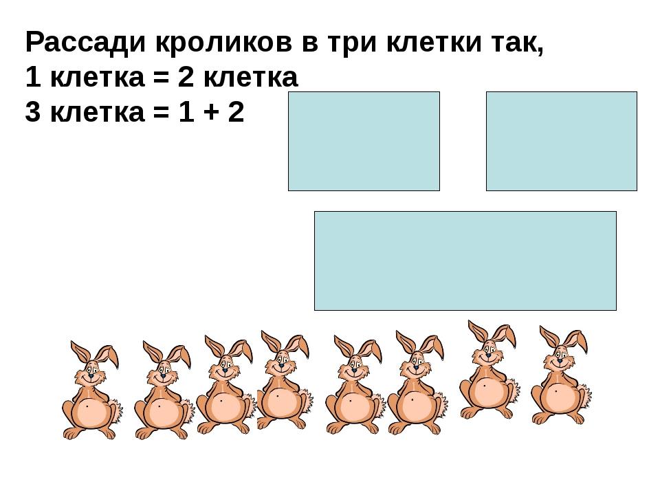 Рассади кроликов в три клетки так, 1 клетка = 2 клетка 3 клетка = 1 + 2