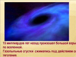 15 миллиардов лет назад произошел большой взрыв по вселенной. Газопыльные сгу