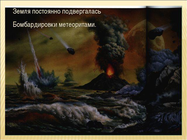 Земля постоянно подвергалась Бомбардировки метеоритами.