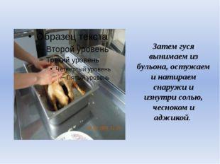 Затем гуся вынимаем из бульона, остужаем и натираем снаружи и изнутри солью,