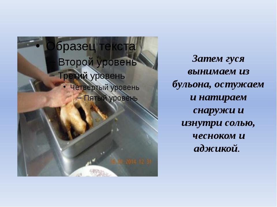 Затем гуся вынимаем из бульона, остужаем и натираем снаружи и изнутри солью,...