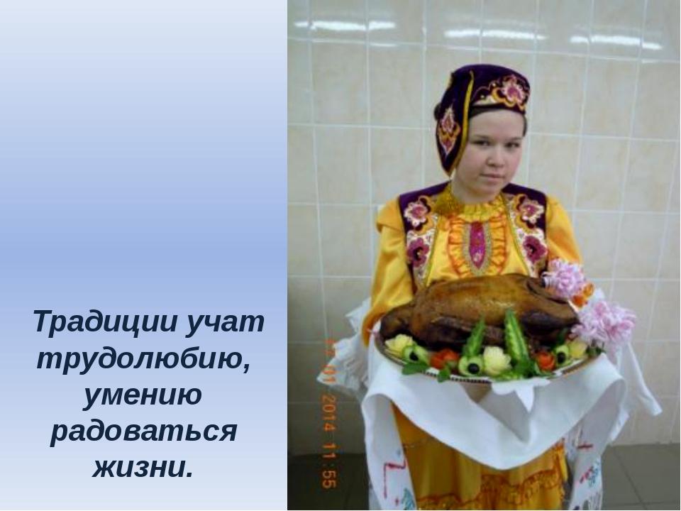 Традиции учат трудолюбию, умению радоваться жизни.
